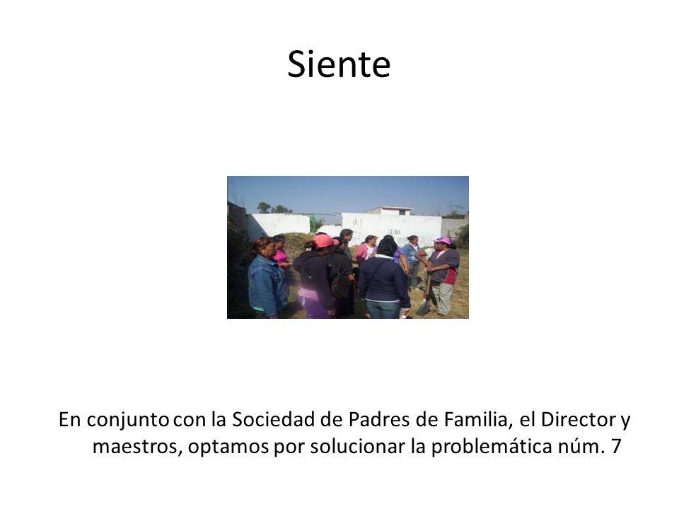 Siente En conjunto con la Sociedad de Padres de Familia, el Director y maestros, optamos por solucionar la problemática núm. 7