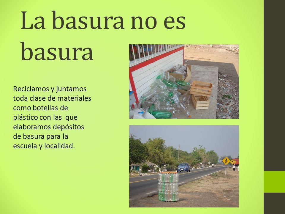 La basura no es basura Reciclamos y juntamos toda clase de materiales como botellas de plástico con las que elaboramos depósitos de basura para la esc