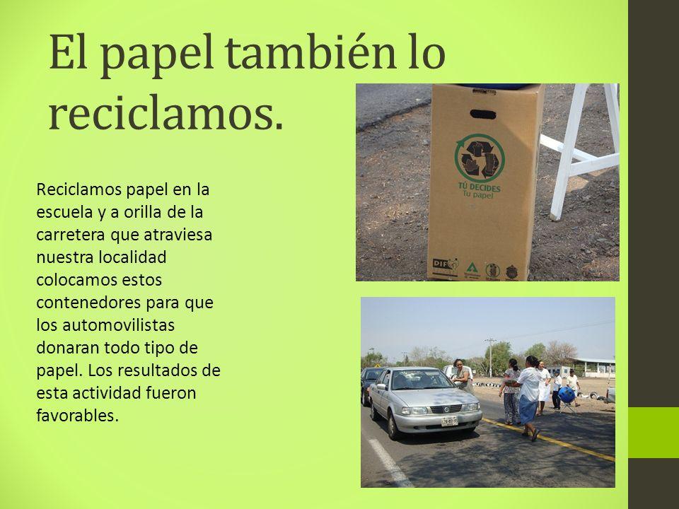 El papel también lo reciclamos. Reciclamos papel en la escuela y a orilla de la carretera que atraviesa nuestra localidad colocamos estos contenedores