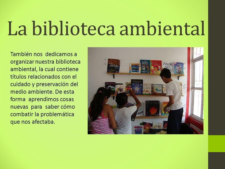 La biblioteca ambiental También nos dedicamos a organizar nuestra biblioteca ambiental, la cual contiene títulos relacionados con el cuidado y preserv