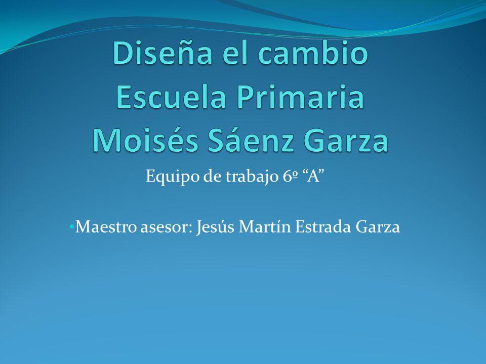 Equipo de trabajo 6º A Maestro asesor: Jesús Martín Estrada Garza