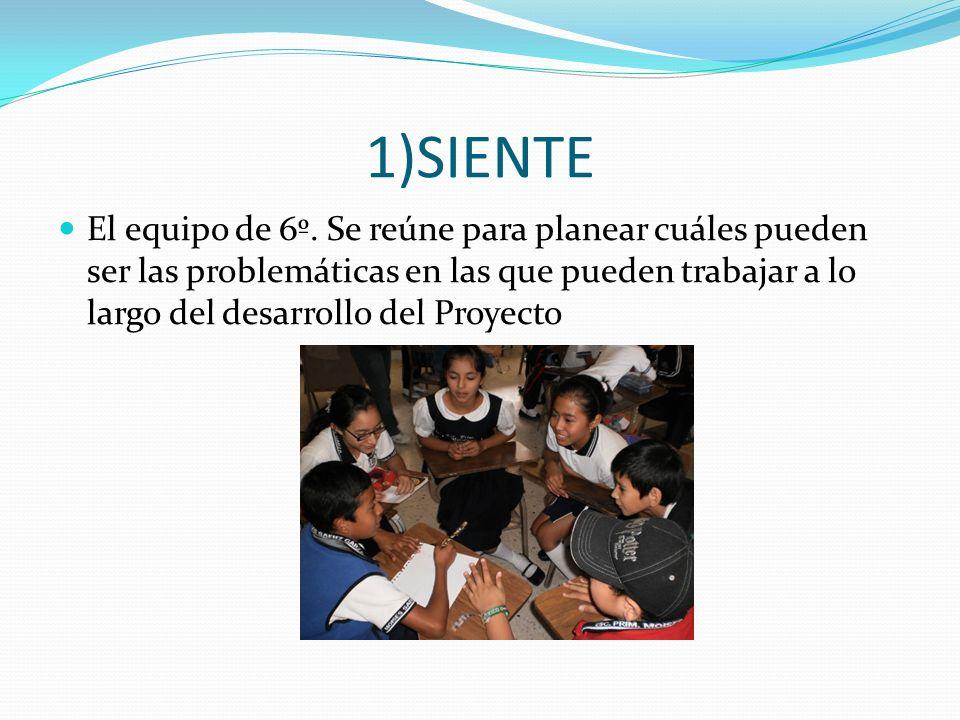 1)SIENTE El equipo de 6º. Se reúne para planear cuáles pueden ser las problemáticas en las que pueden trabajar a lo largo del desarrollo del Proyecto
