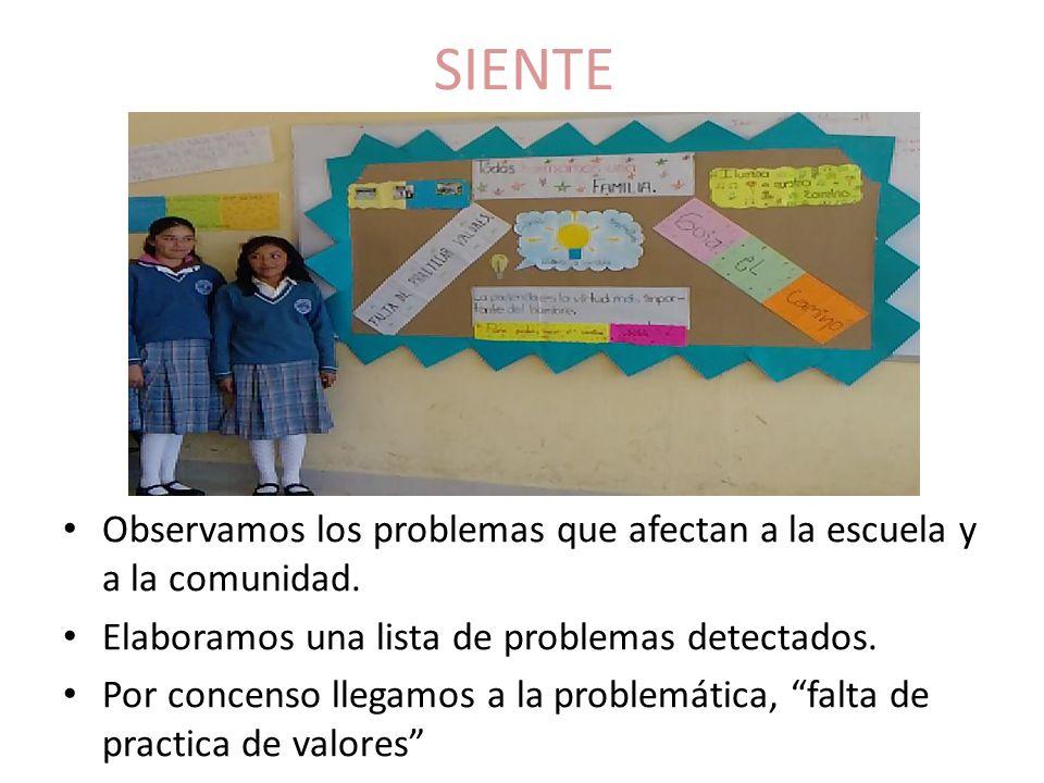 SIENTE Observamos los problemas que afectan a la escuela y a la comunidad. Elaboramos una lista de problemas detectados. Por concenso llegamos a la pr