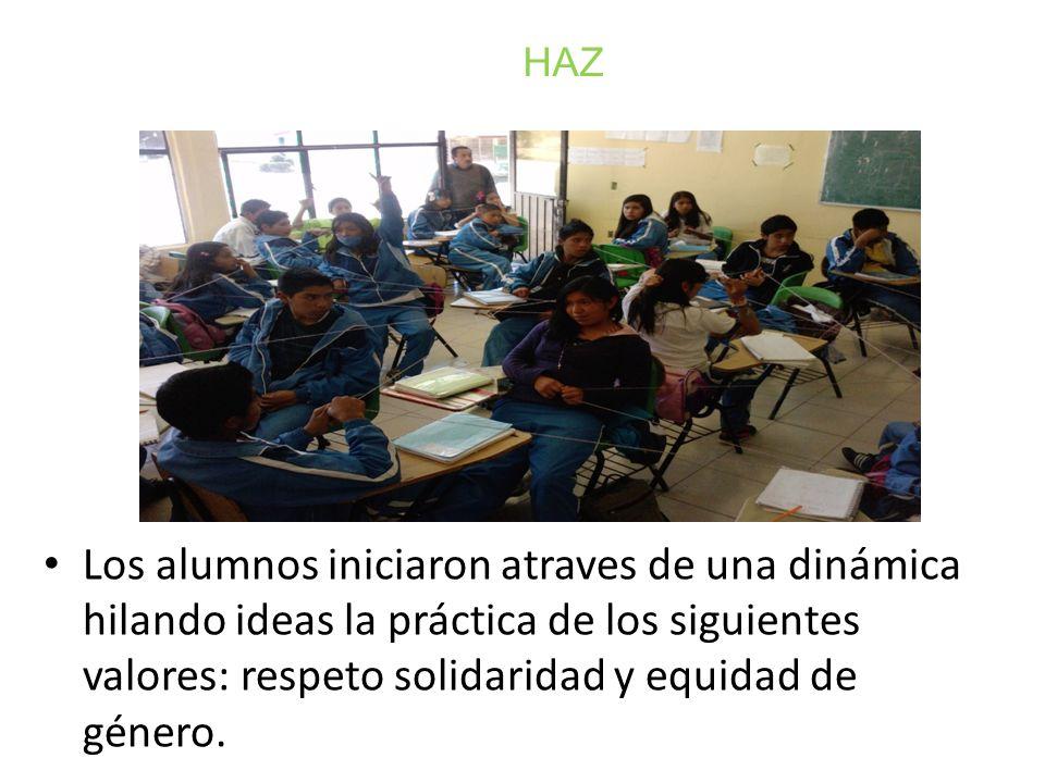 Los alumnos iniciaron atraves de una dinámica hilando ideas la práctica de los siguientes valores: respeto solidaridad y equidad de género. HAZ