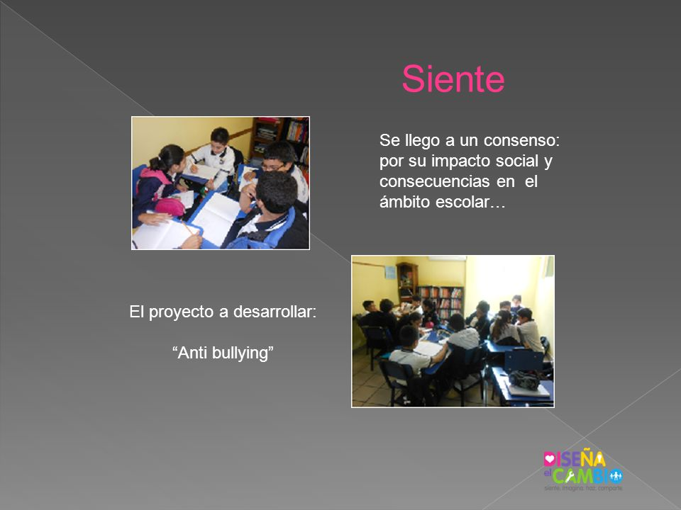 Siente Se llego a un consenso: por su impacto social y consecuencias en el ámbito escolar… El proyecto a desarrollar: Anti bullying