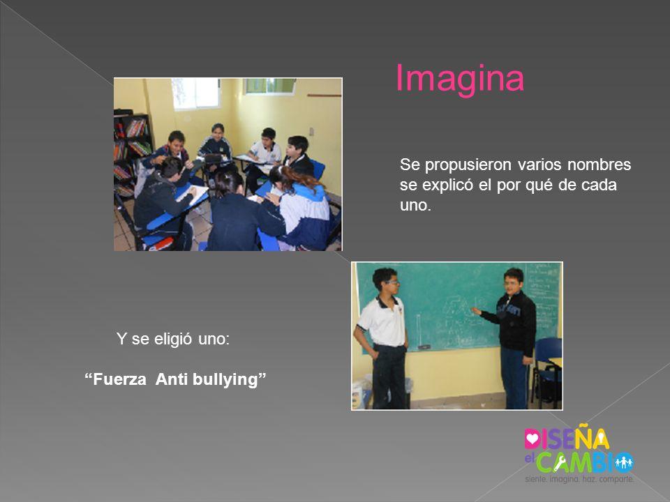 Imagina Se propusieron varios nombres se explicó el por qué de cada uno. Y se eligió uno: Fuerza Anti bullying