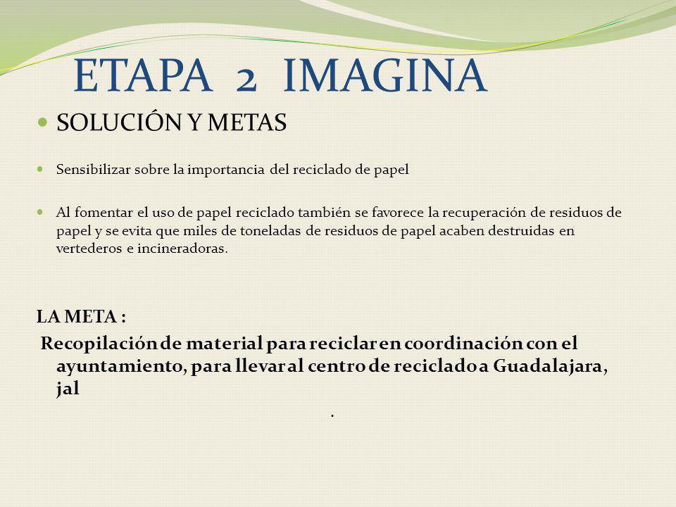 ETAPA 2 IMAGINA SOLUCIÓN Y METAS Sensibilizar sobre la importancia del reciclado de papel Al fomentar el uso de papel reciclado también se favorece la