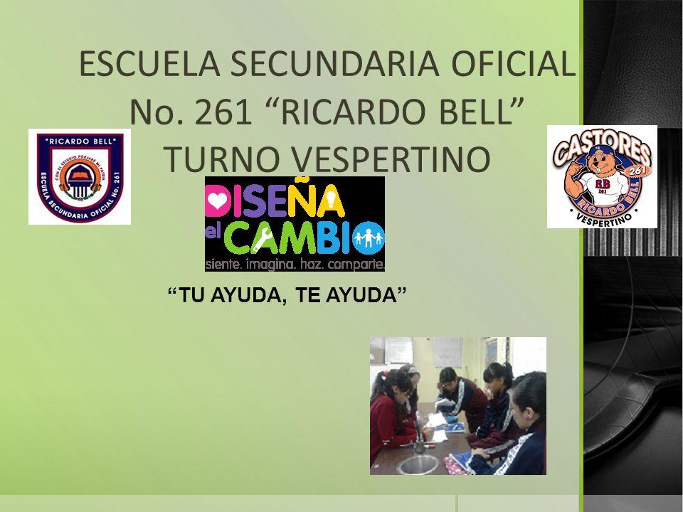 ESCUELA SECUNDARIA OFICIAL No. 261 RICARDO BELL TURNO VESPERTINO TU AYUDA, TE AYUDA