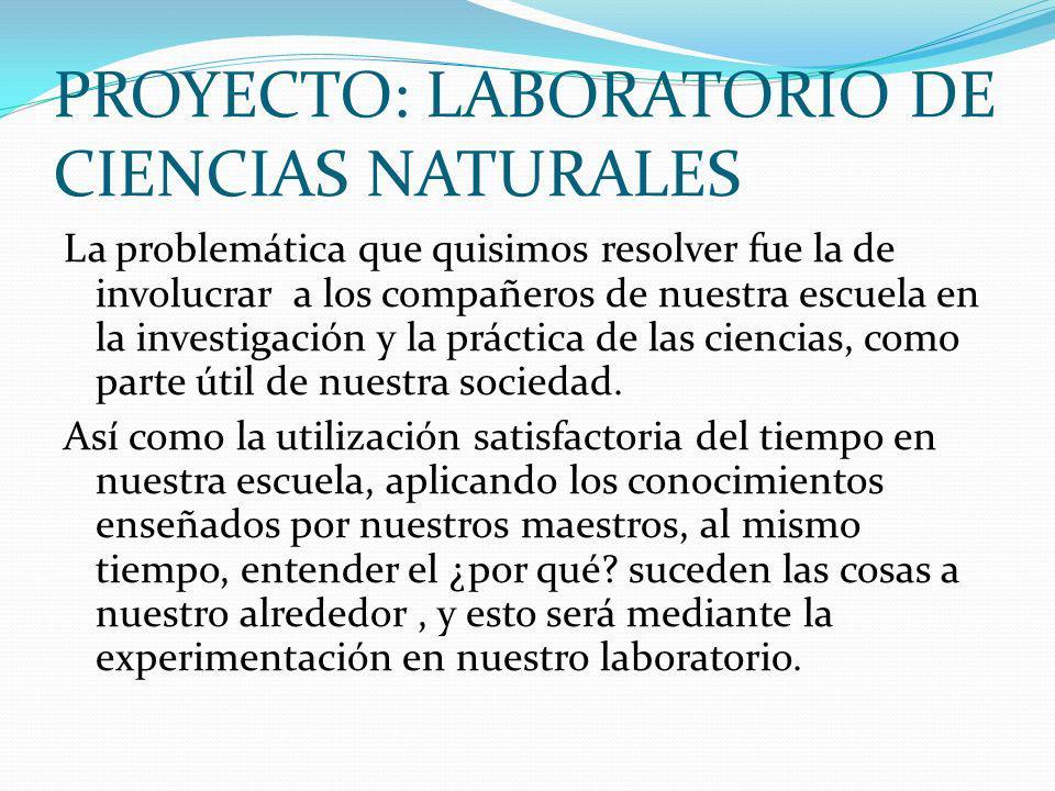PROYECTO: LABORATORIO DE CIENCIAS NATURALES La problemática que quisimos resolver fue la de involucrar a los compañeros de nuestra escuela en la inves