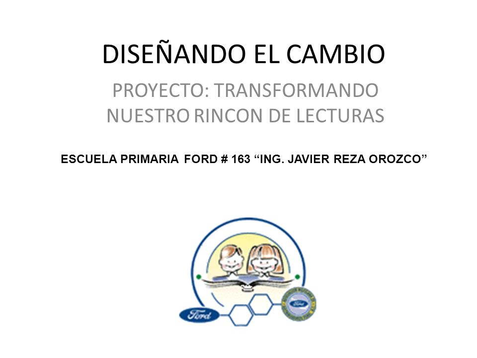 DISEÑANDO EL CAMBIO PROYECTO: TRANSFORMANDO NUESTRO RINCON DE LECTURAS ESCUELA PRIMARIA FORD # 163 ING. JAVIER REZA OROZCO