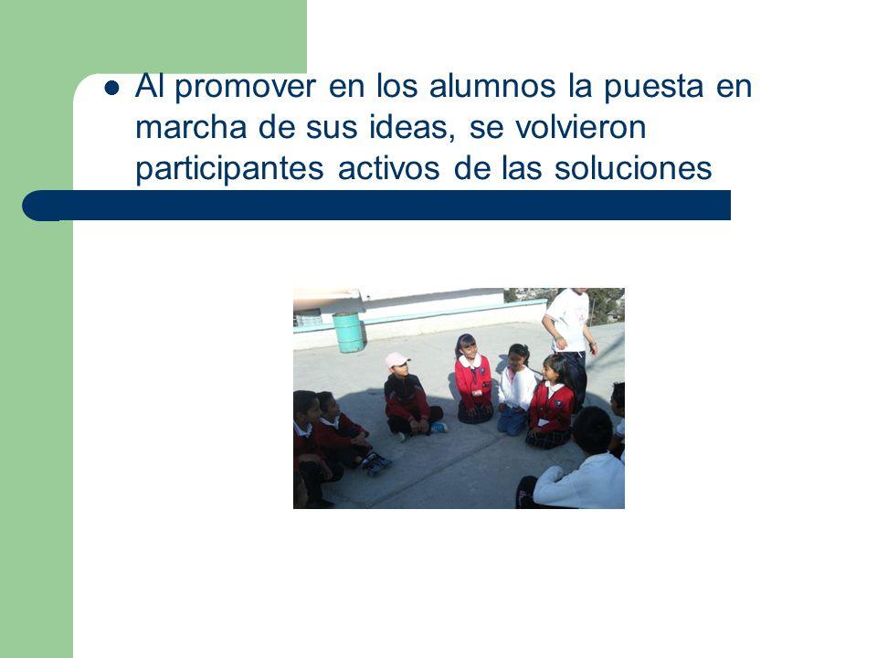 Al promover en los alumnos la puesta en marcha de sus ideas, se volvieron participantes activos de las soluciones
