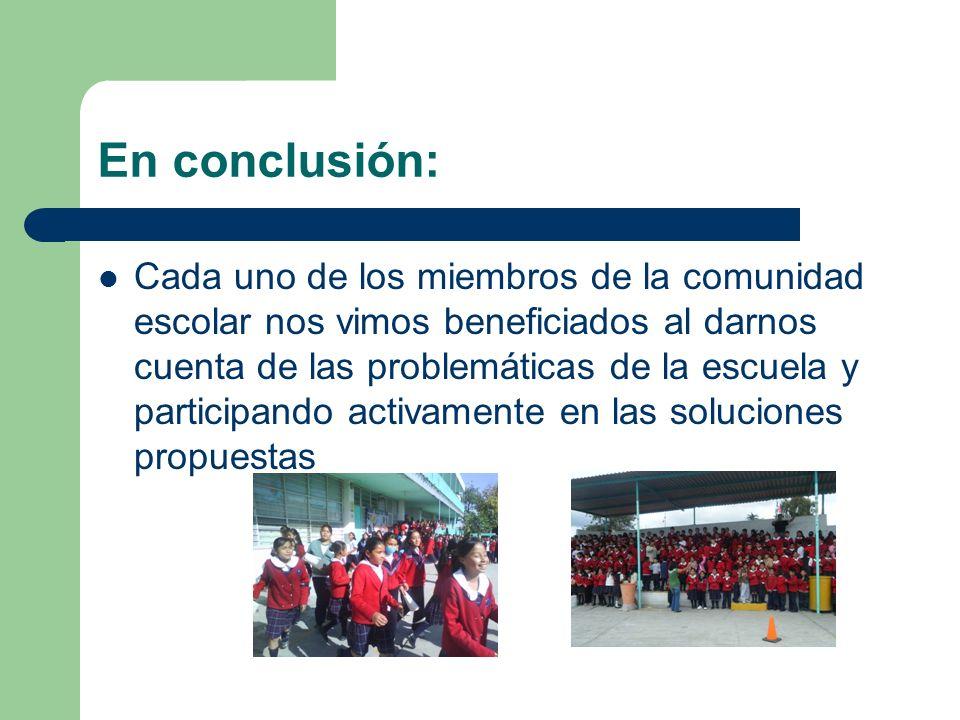 En conclusión: Cada uno de los miembros de la comunidad escolar nos vimos beneficiados al darnos cuenta de las problemáticas de la escuela y participando activamente en las soluciones propuestas