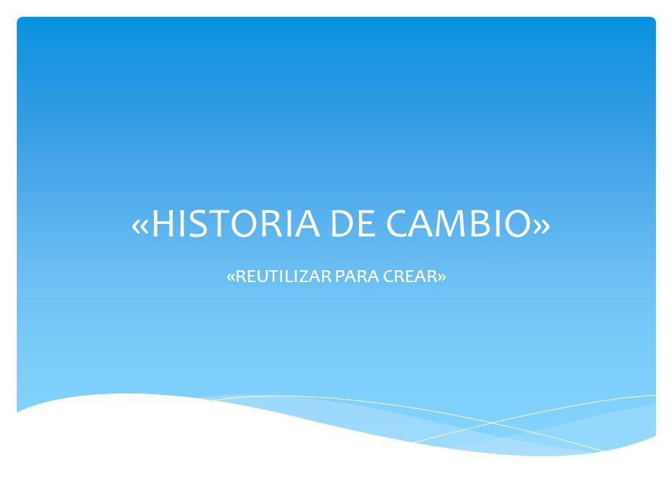 «HISTORIA DE CAMBIO» «REUTILIZAR PARA CREAR»