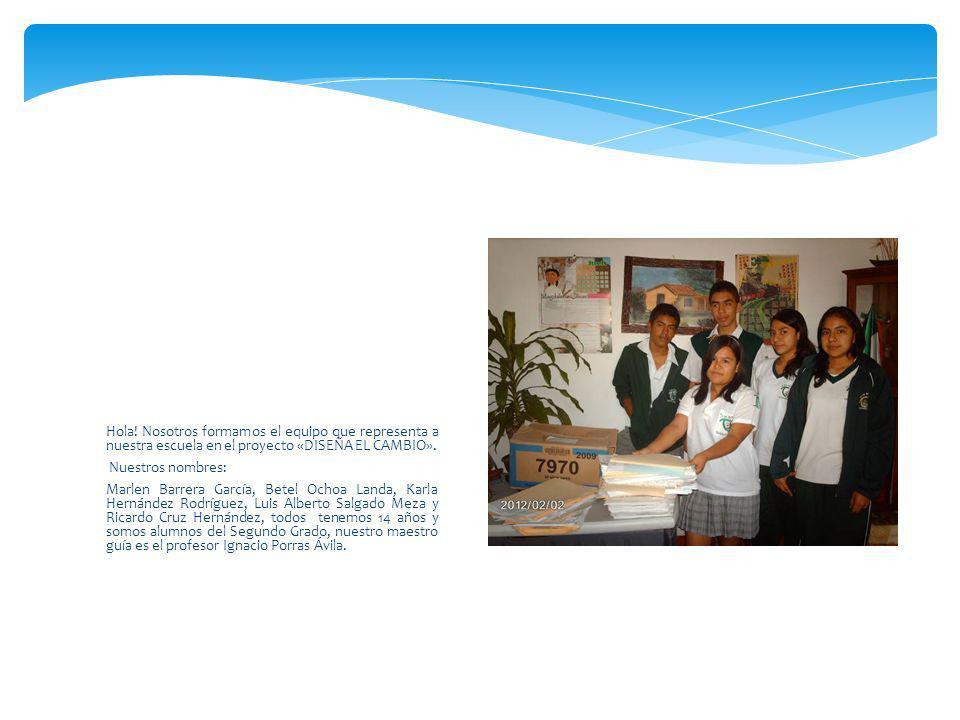 Hola! Nosotros formamos el equipo que representa a nuestra escuela en el proyecto «DISEÑA EL CAMBIO». Nuestros nombres: Marlen Barrera García, Betel O