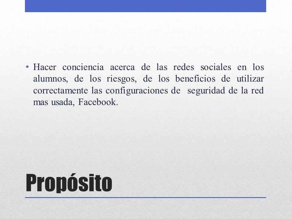 Propósito Hacer conciencia acerca de las redes sociales en los alumnos, de los riesgos, de los beneficios de utilizar correctamente las configuracione