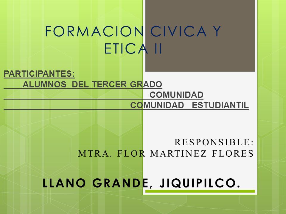 PARTICIPANTES: ALUMNOS DEL TERCER GRADO COMUNIDAD COMUNIDAD ESTUDIANTIL LLANO GRANDE, JIQUIPILCO. FORMACION CIVICA Y ETICA II RESPONSIBLE: MTRA. FLOR