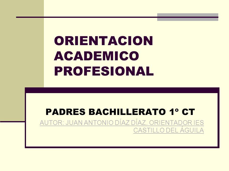 ORIENTACION ACADEMICO PROFESIONAL PADRES BACHILLERATO 1º CT AUTOR: JUAN ANTONIO DÍAZ DÍAZ.