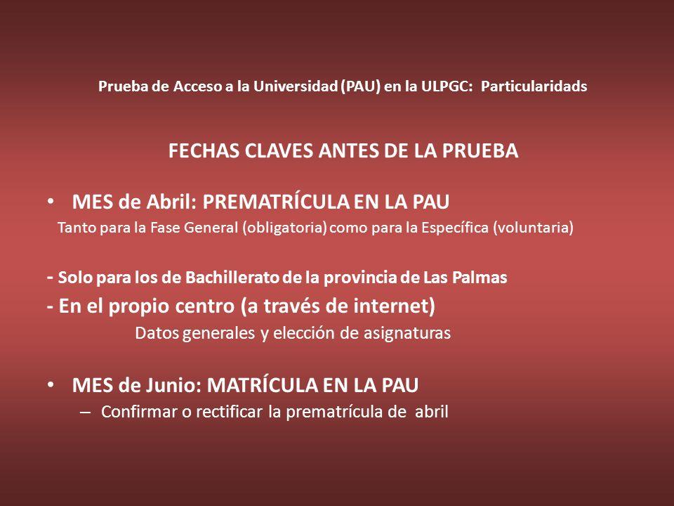 Prueba de Acceso a la Universidad (PAU) en la ULPGC: Particularidads FECHAS CLAVES ANTES DE LA PRUEBA MES de Abril: PREMATRÍCULA EN LA PAU Tanto para