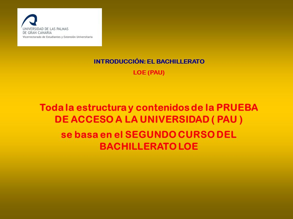 INTRODUCCIÓN: EL BACHILLERATO LOE (PAU) Toda la estructura y contenidos de la PRUEBA DE ACCESO A LA UNIVERSIDAD ( PAU ) se basa en el SEGUNDO CURSO DE