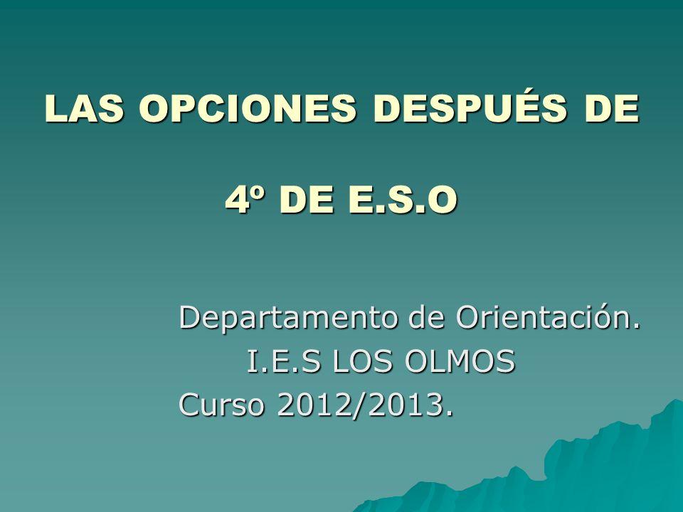 LAS OPCIONES DESPUÉS DE 4º DE E.S.O Departamento de Orientación. I.E.S LOS OLMOS Curso 2012/2013.
