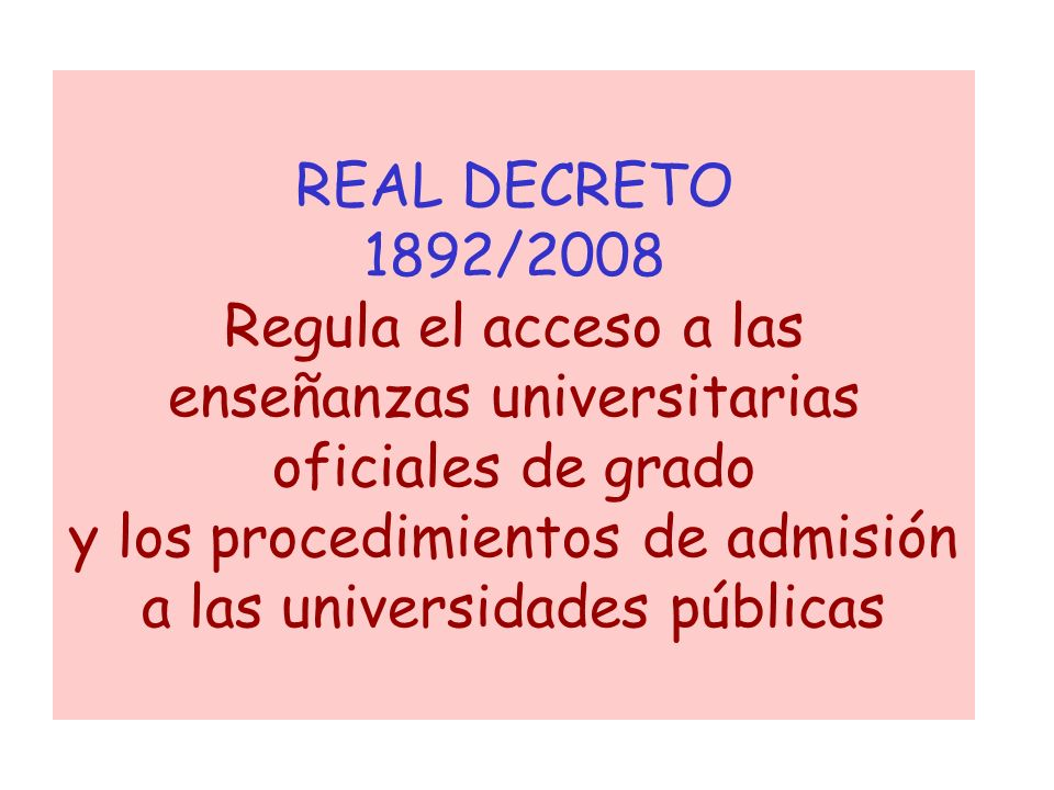 REAL DECRETO 1892/2008 Regula el acceso a las enseñanzas universitarias oficiales de grado y los procedimientos de admisión a las universidades públicas