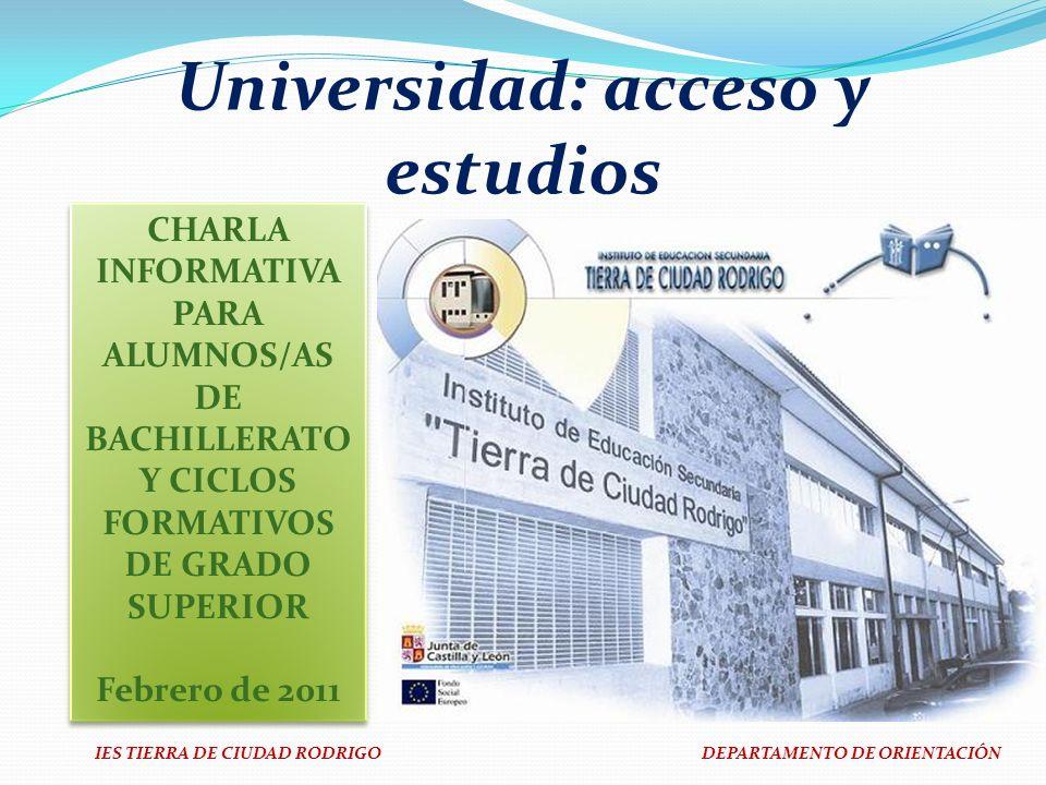 IES TIERRA DE CIUDAD RODRIGO DEPARTAMENTO DE ORIENTACIÓN Universidad: acceso y estudios CHARLA INFORMATIVA PARA ALUMNOS/AS DE BACHILLERATO Y CICLOS FO