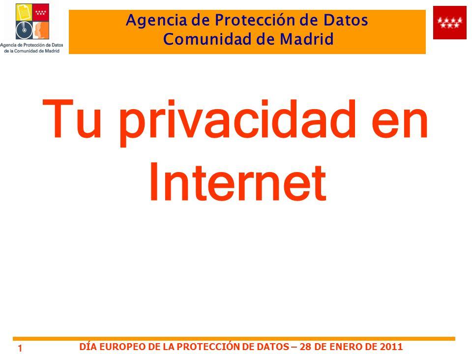DÍA EUROPEO DE LA PROTECCIÓN DE DATOS – 28 DE ENERO DE 2011 Agencia de Protección de Datos Comunidad de Madrid 1 Tu privacidad en Internet