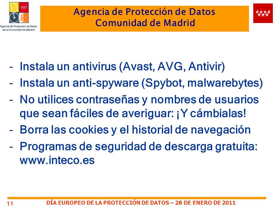 DÍA EUROPEO DE LA PROTECCIÓN DE DATOS – 28 DE ENERO DE 2011 Agencia de Protección de Datos Comunidad de Madrid -Instala un antivirus (Avast, AVG, Antivir) -Instala un anti-spyware (Spybot, malwarebytes) -No utilices contraseñas y nombres de usuarios que sean fáciles de averiguar: ¡Y cámbialas.