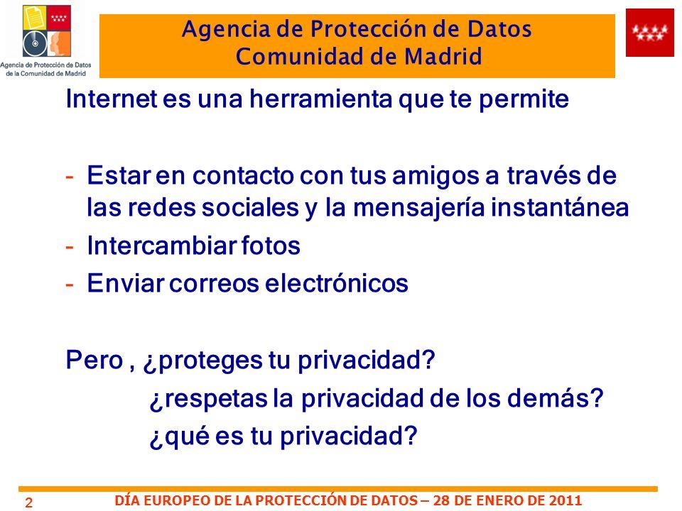 DÍA EUROPEO DE LA PROTECCIÓN DE DATOS – 28 DE ENERO DE 2011 Agencia de Protección de Datos Comunidad de Madrid 2 Internet es una herramienta que te permite -Estar en contacto con tus amigos a través de las redes sociales y la mensajería instantánea -Intercambiar fotos -Enviar correos electrónicos Pero, ¿proteges tu privacidad.