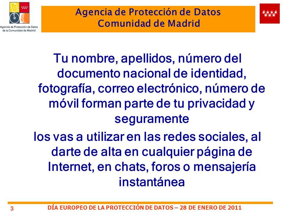 DÍA EUROPEO DE LA PROTECCIÓN DE DATOS – 28 DE ENERO DE 2011 Agencia de Protección de Datos Comunidad de Madrid 3 Tu nombre, apellidos, número del documento nacional de identidad, fotografía, correo electrónico, número de móvil forman parte de tu privacidad y seguramente los vas a utilizar en las redes sociales, al darte de alta en cualquier página de Internet, en chats, foros o mensajería instantánea