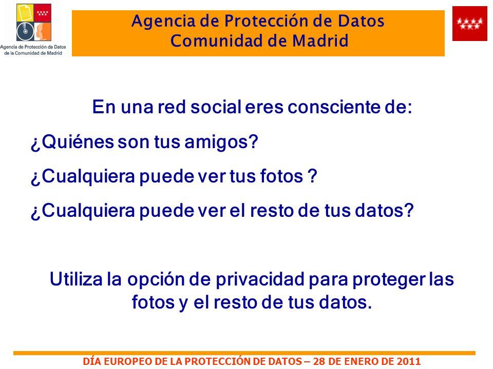 DÍA EUROPEO DE LA PROTECCIÓN DE DATOS – 28 DE ENERO DE 2011 Agencia de Protección de Datos Comunidad de Madrid En una red social eres consciente de: ¿Quiénes son tus amigos.