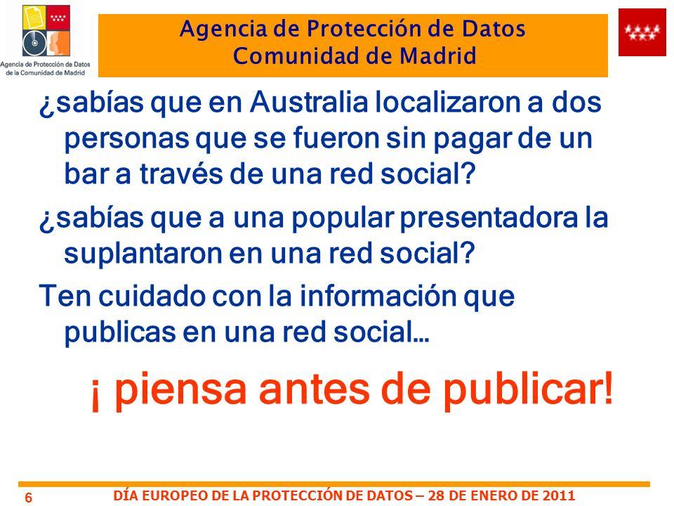 DÍA EUROPEO DE LA PROTECCIÓN DE DATOS – 28 DE ENERO DE 2011 Agencia de Protección de Datos Comunidad de Madrid ¿sabías que en Australia localizaron a dos personas que se fueron sin pagar de un bar a través de una red social.
