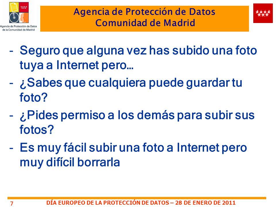 DÍA EUROPEO DE LA PROTECCIÓN DE DATOS – 28 DE ENERO DE 2011 Agencia de Protección de Datos Comunidad de Madrid -Seguro que alguna vez has subido una foto tuya a Internet pero… -¿Sabes que cualquiera puede guardar tu foto.