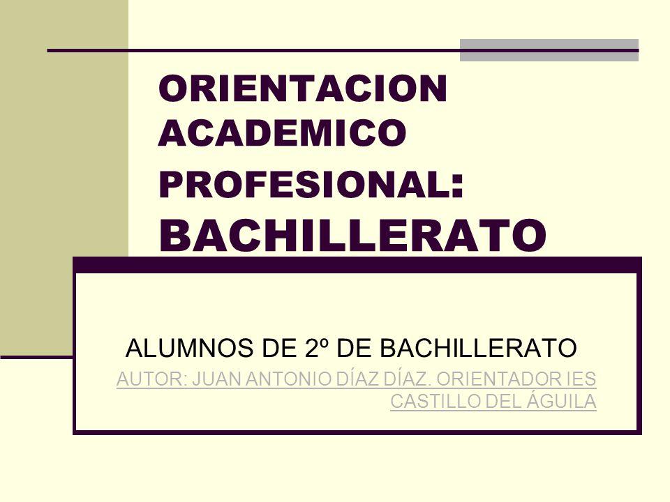 ORIENTACION ACADEMICO PROFESIONAL : BACHILLERATO ALUMNOS DE 2º DE BACHILLERATO AUTOR: JUAN ANTONIO DÍAZ DÍAZ.