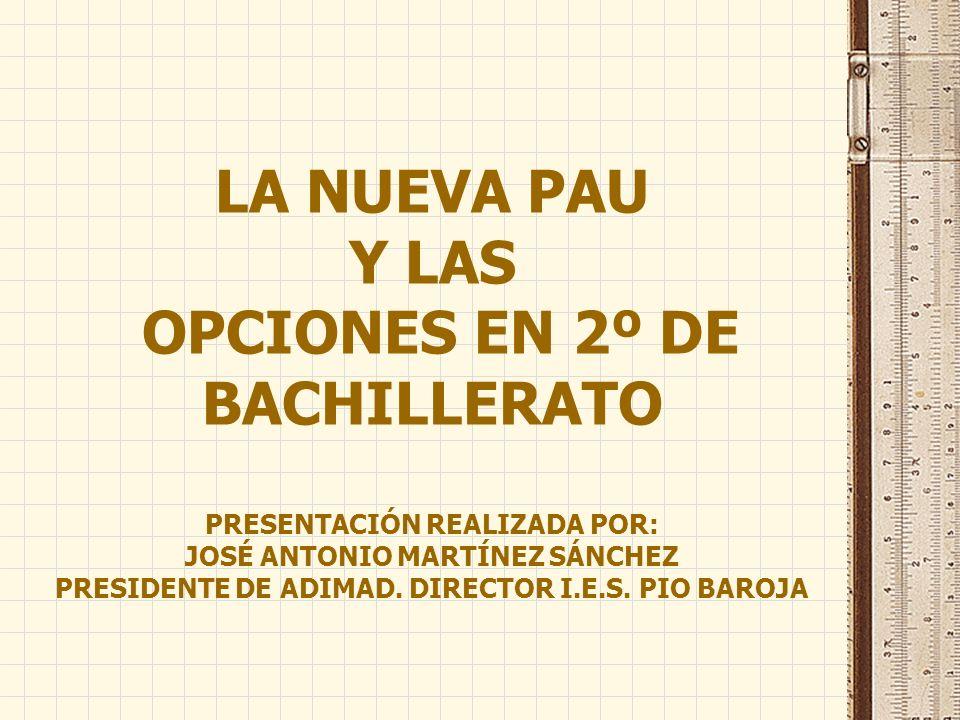 LA NUEVA PAU Y LAS OPCIONES EN 2º DE BACHILLERATO PRESENTACIÓN REALIZADA POR: JOSÉ ANTONIO MARTÍNEZ SÁNCHEZ PRESIDENTE DE ADIMAD.