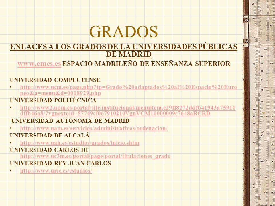 GRADOS ENLACES A LOS GRADOS DE LA UNIVERSIDADES PÚBLICAS DE MADRID www.emes.eswww.emes.es ESPACIO MADRILEÑO DE ENSEÑANZA SUPERIOR UNIVERSIDAD COMPLUTENSE http://www.ucm.es/pags.php tp=Grado%20adaptados%20al%20Espacio%20Euro peo&a=menu&d=0018929.phphttp://www.ucm.es/pags.php tp=Grado%20adaptados%20al%20Espacio%20Euro peo&a=menu&d=0018929.php UNIVERSIDAD POLITÉCNICA http://www2.upm.es/portal/site/institucional/menuitem.e29ff8272ddfb41943a75910 dffb46a8/ vgnextoid=57749cf067910210VgnVCM10000009c7648aRCRDhttp://www2.upm.es/portal/site/institucional/menuitem.e29ff8272ddfb41943a75910 dffb46a8/ vgnextoid=57749cf067910210VgnVCM10000009c7648aRCRD UNIVERSIDAD AUTÓNOMA DE MADRID http://www.uam.es/servicios/administrativos/ordenacion/ UNIVERSIDAD DE ALCALÁ http://www.uah.es/estudios/grados/inicio.shtm UNIVERSIDAD CARLOS III http://www.uc3m.es/portal/page/portal/titulaciones_grado http://www.uc3m.es/portal/page/portal/titulaciones_grado UNIVERSIDAD REY JUAN CARLOS http://www.urjc.es/estudios/