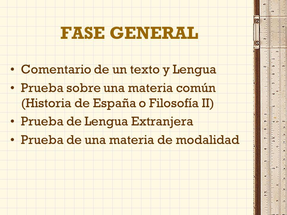 FASE GENERAL Comentario de un texto y Lengua Prueba sobre una materia común (Historia de España o Filosofía II) Prueba de Lengua Extranjera Prueba de una materia de modalidad