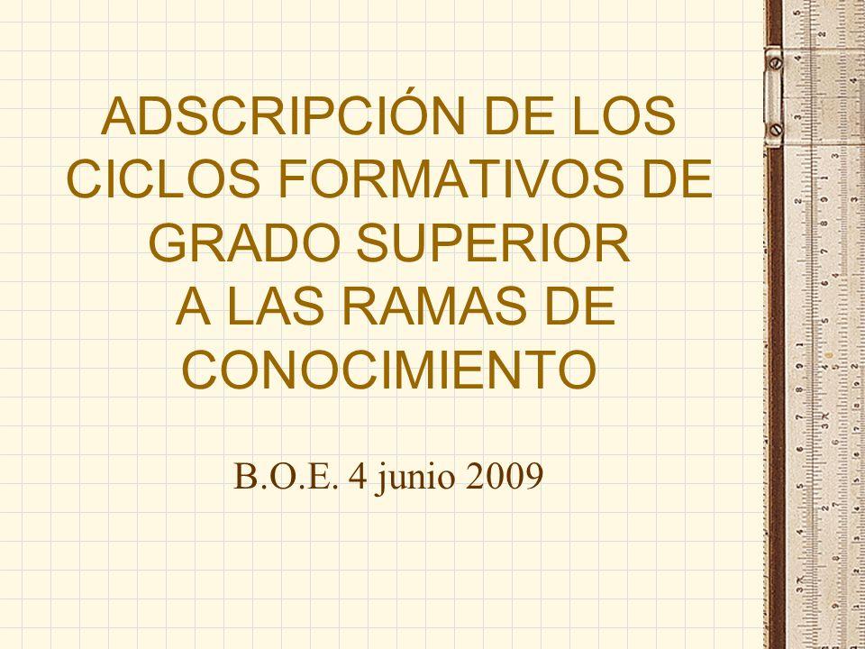 ADSCRIPCIÓN DE LOS CICLOS FORMATIVOS DE GRADO SUPERIOR A LAS RAMAS DE CONOCIMIENTO B.O.E. 4 junio 2009