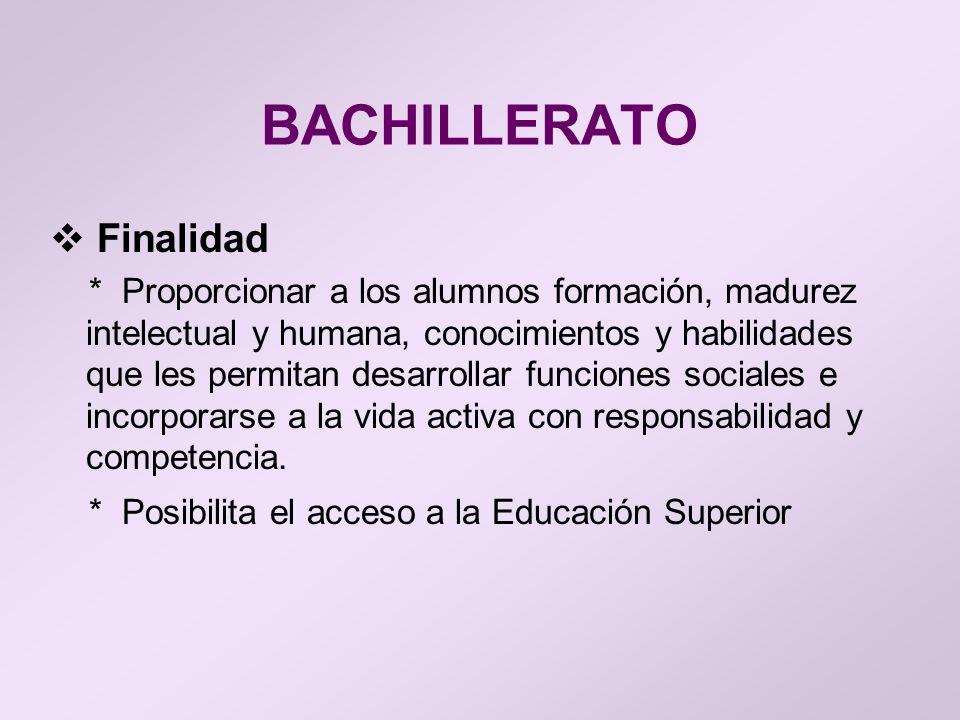 BACHILLERATO Finalidad * Proporcionar a los alumnos formación, madurez intelectual y humana, conocimientos y habilidades que les permitan desarrollar
