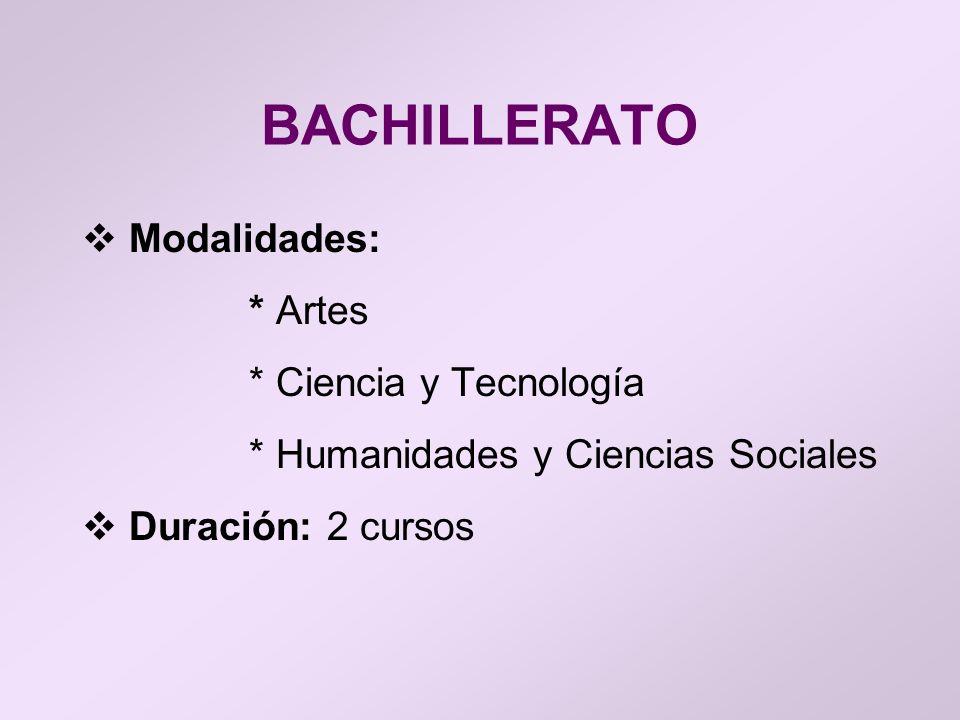 BACHILLERATO Modalidades: * Artes * Ciencia y Tecnología * Humanidades y Ciencias Sociales Duración: 2 cursos