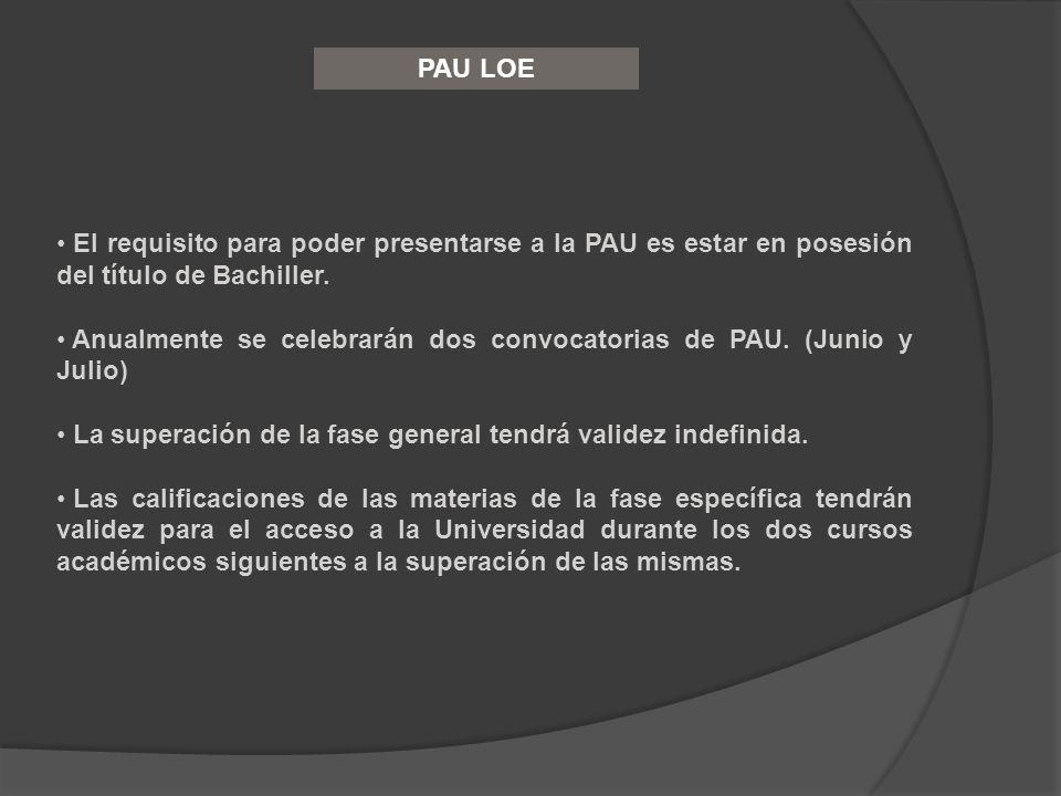 PAU LOE El requisito para poder presentarse a la PAU es estar en posesión del título de Bachiller. Anualmente se celebrarán dos convocatorias de PAU.
