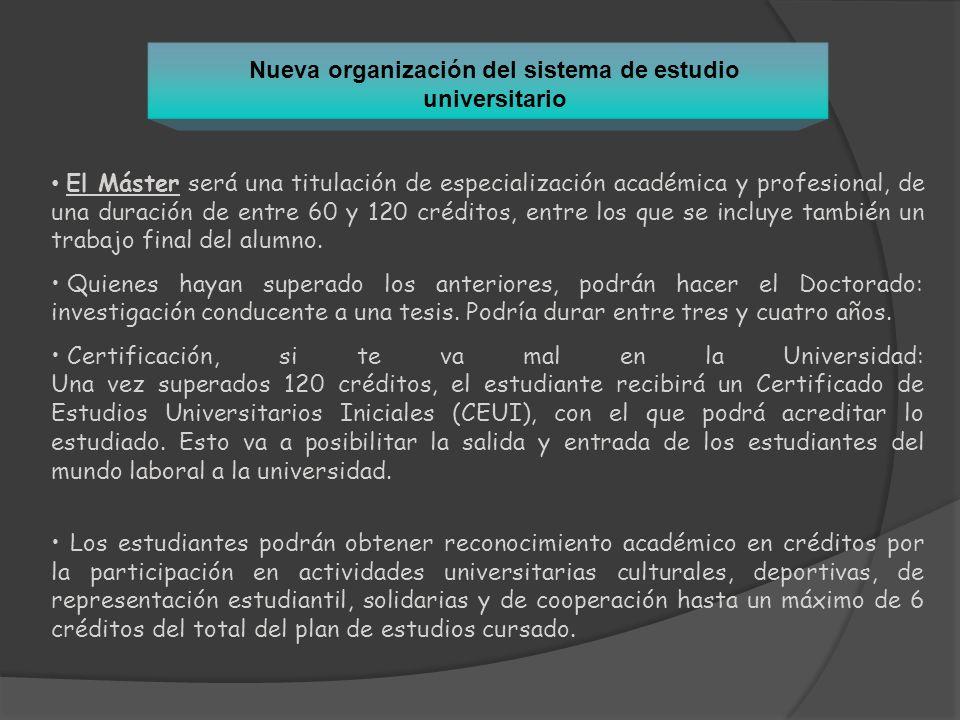 Nueva organización del sistema de estudio universitario El Máster será una titulación de especialización académica y profesional, de una duración de e
