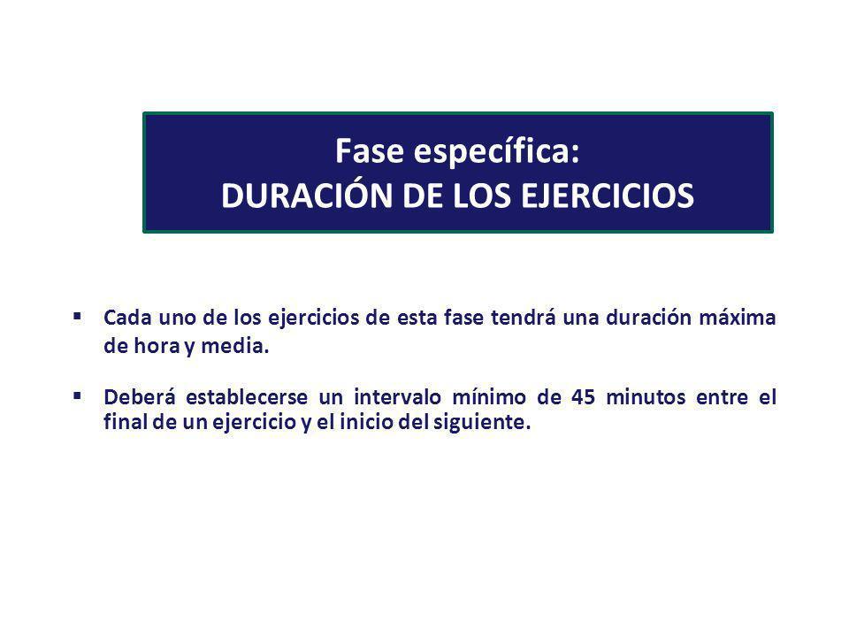 Fase específica: DURACIÓN DE LOS EJERCICIOS Cada uno de los ejercicios de esta fase tendrá una duración máxima de hora y media. Deberá establecerse un