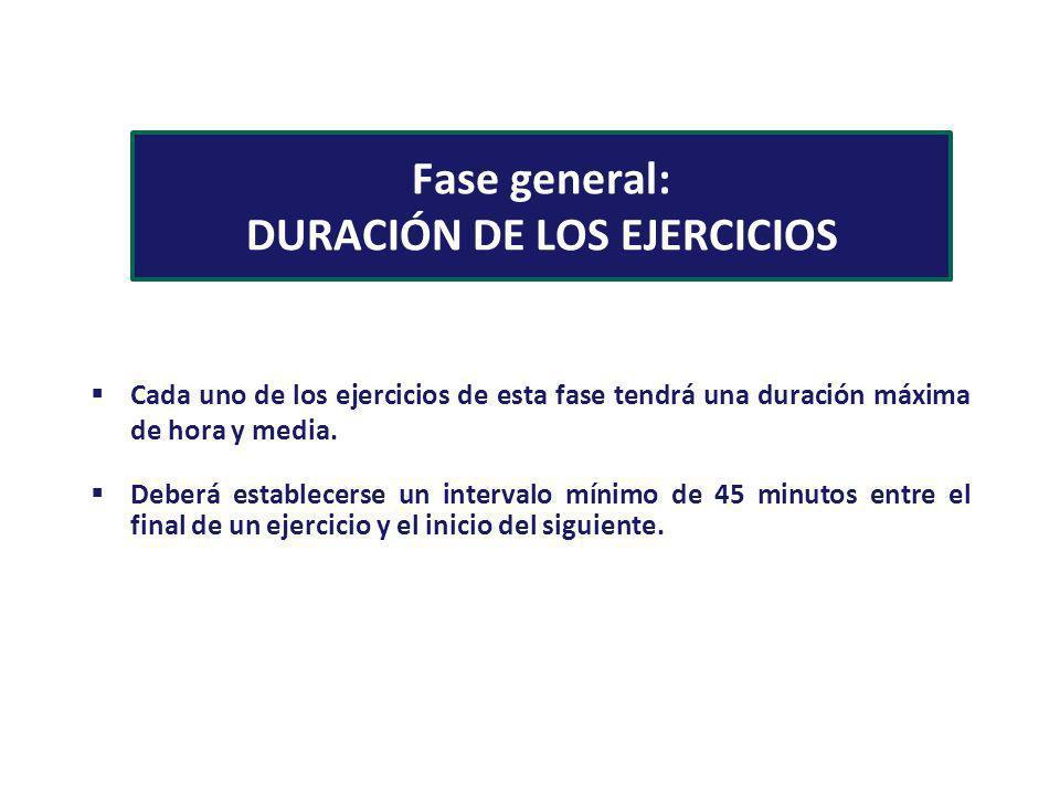 Fase general: DURACIÓN DE LOS EJERCICIOS Cada uno de los ejercicios de esta fase tendrá una duración máxima de hora y media. Deberá establecerse un in