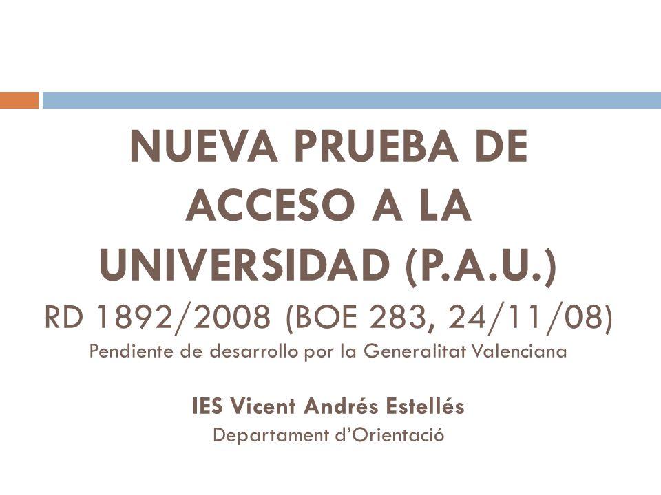 NUEVA PRUEBA DE ACCESO A LA UNIVERSIDAD (P.A.U.) RD 1892/2008 (BOE 283, 24/11/08) Pendiente de desarrollo por la Generalitat Valenciana IES Vicent Andrés Estellés Departament dOrientació