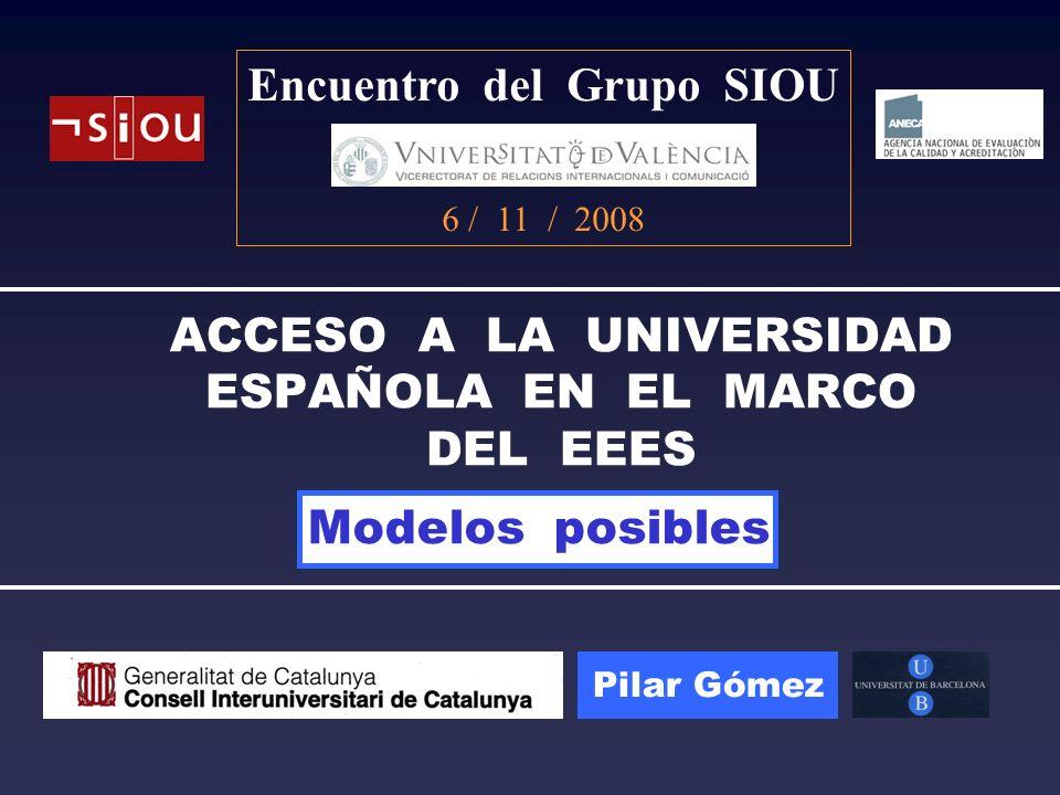 ACCESO A LA UNIVERSIDAD ESPAÑOLA EN EL MARCO DEL EEES Encuentro del Grupo SIOU 6 / 11 / 2008 Pilar Gómez Modelos posibles