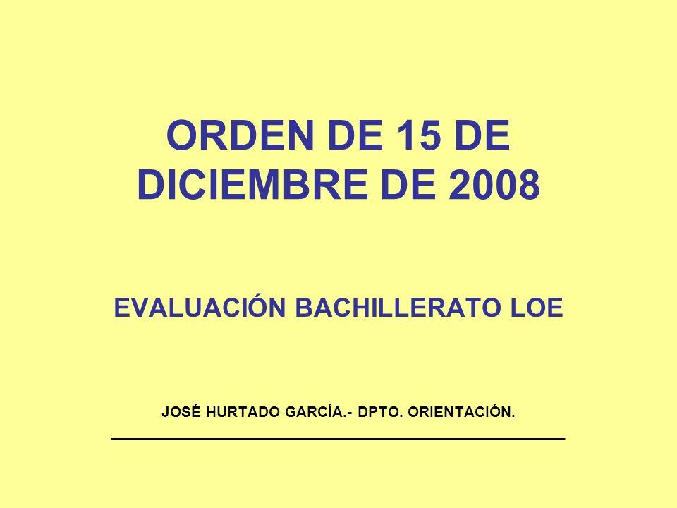 ORDEN DE 15 DE DICIEMBRE DE 2008 EVALUACIÓN BACHILLERATO LOE JOSÉ HURTADO GARCÍA.- DPTO. ORIENTACIÓN. ________________________________________________