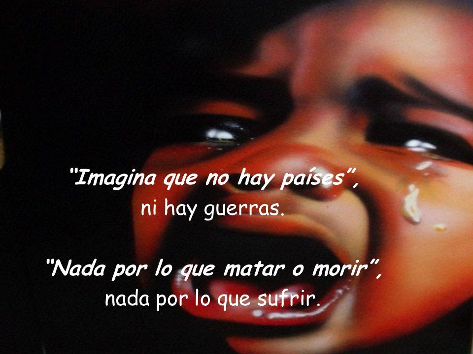 Imagina que no hay países, ni hay guerras. Nada por lo que matar o morir, nada por lo que sufrir.