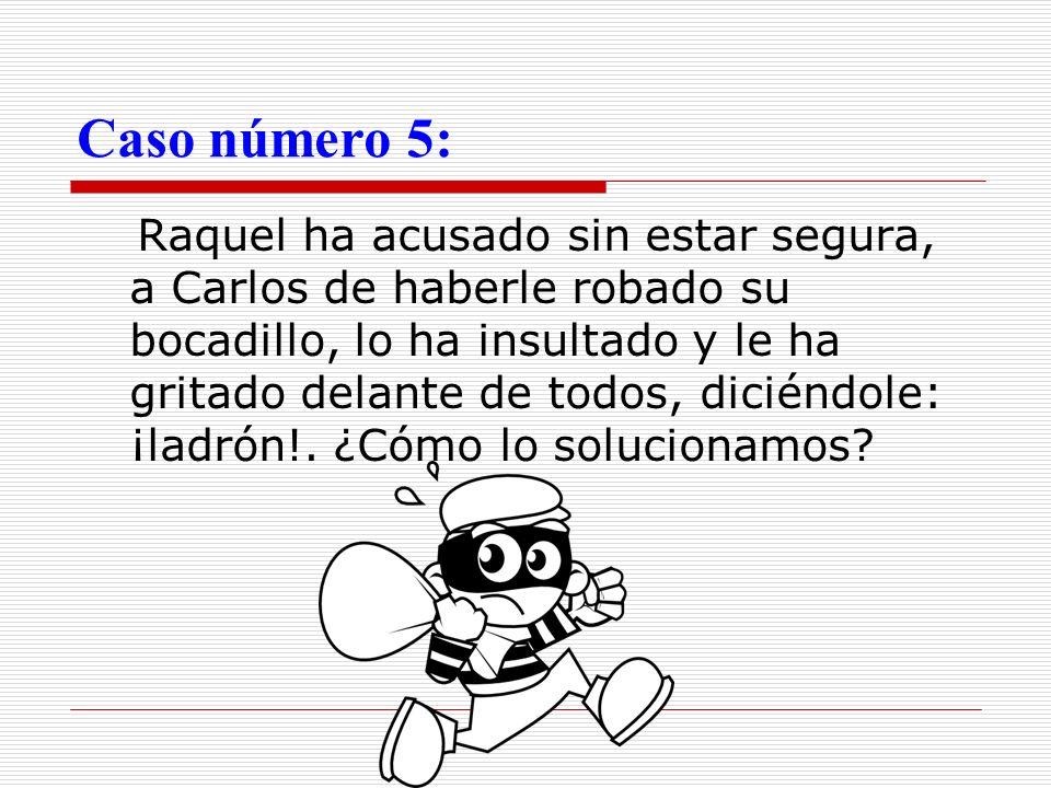 Caso número 5: Raquel ha acusado sin estar segura, a Carlos de haberle robado su bocadillo, lo ha insultado y le ha gritado delante de todos, diciéndo