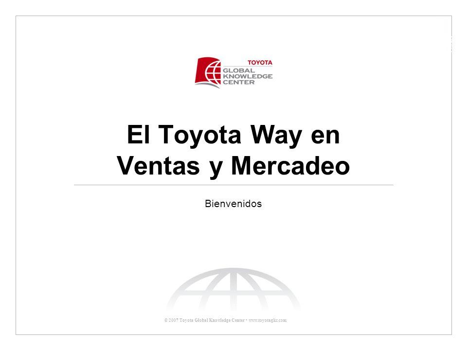 © 2007 Toyota Global Knowledge Center Ayer: El reto global de Toyota –Tradiciones Globales de Toyota –Fundamentos del Toyota Way Mejora continua Respeto por las personas –Principios del TWSM Primero el Cliente Actuar como radar para todo Toyota Las 3 Cs para el crecimiento armonioso Los 3 factores para la innovación Justo a Tiempo El Toyota Way en Ventas y Mercadeo Agenda